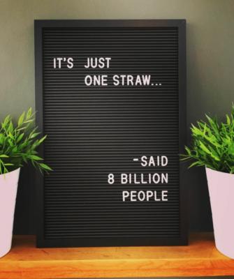 It's just one straw. Said eight billion people.